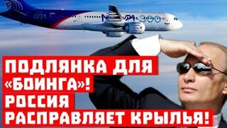 Подлянка для «Боинга», там напряглись! Россия расправляет крылья!