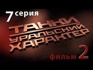 Танки. Уральский характер. 7-я серия. Фильм 2-й.