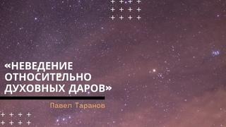 Павел Таранов - «Неведение относительно духовных даров» |