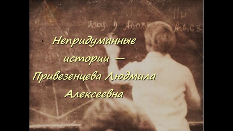 Открываем рубрику Непридуманные истории Привезенцева Людмила Алексеевна